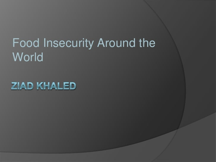 Ziad Khaled<br /> <br />Food Insecurity Around the World<br />