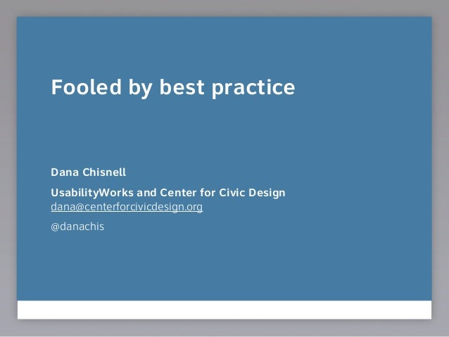 Fooled by best practice ! ! ! Dana Chisnell UsabilityWorks and Center for Civic Design dana@centerforcivicdesign.org @dan...