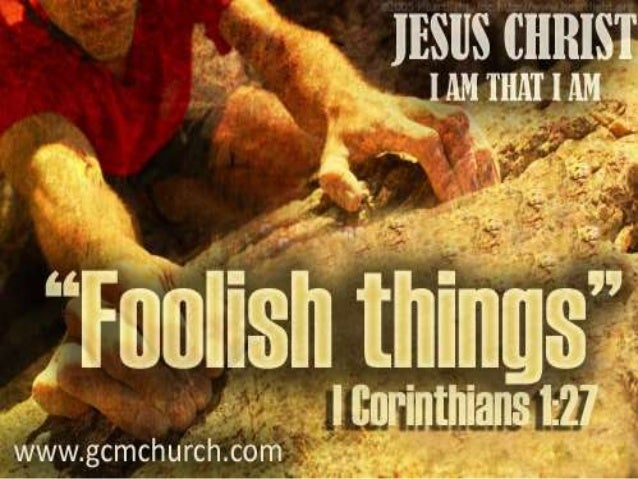 I Corinthians 1:27 But God hath chosen the foolish things of the world to confound the wise; and God hath chosen the weak ...