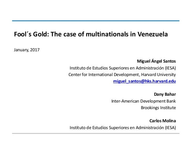 Fool´s	   Gold:	   The	   case	   of	   multinationals	   in	   Venezuela January,	   2017 Miguel	   Ángel	   Santos Insti...