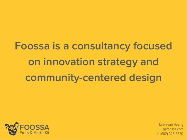 Foossa is a consultancy focused on innovation strategy and community-centered design Lee-Sean Huang ls@foossa.com +1 (602)...