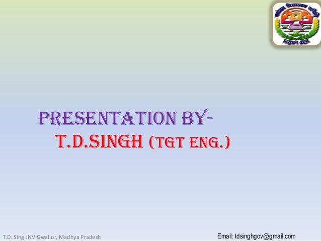 Presentation ByT.D.SINGH (Tgt eng.)  T.D. Sing JNV Gwalior, Madhya Pradesh  Email: tdsinghgov@gmail.com