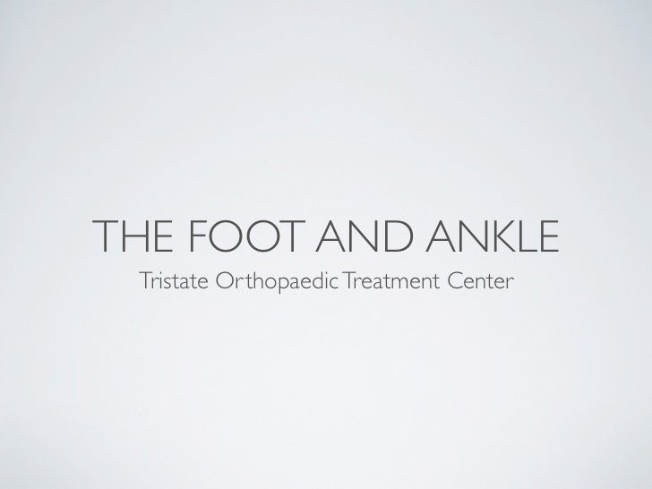 THE FOOT AND ANKLE Tristate Orthopaedic Treatment Center