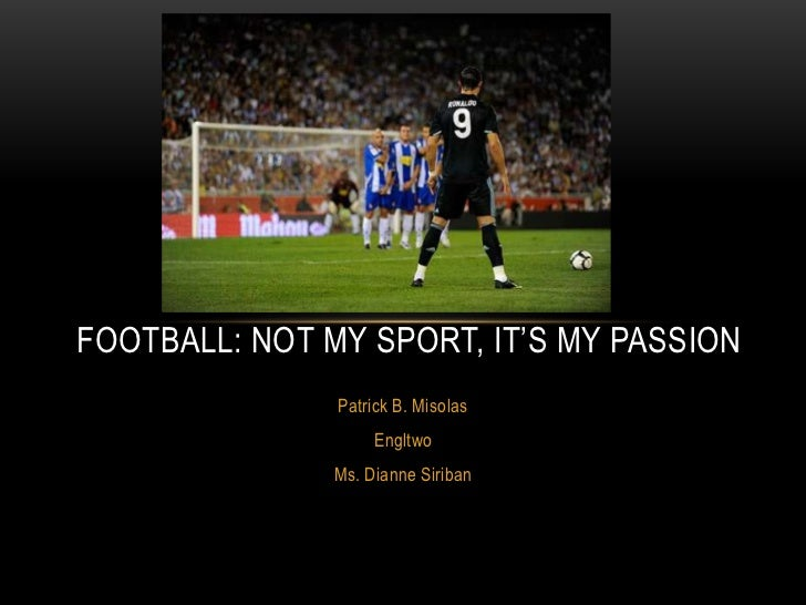 FOOTBALL: NOT MY SPORT, IT'S MY PASSION               Patrick B. Misolas                    Engltwo               Ms. Dian...