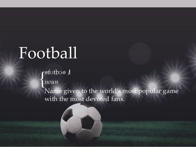 Football ˈ fʊtbɔˈl / noun Name given to the world's most popular game with the most devoted fans.  {