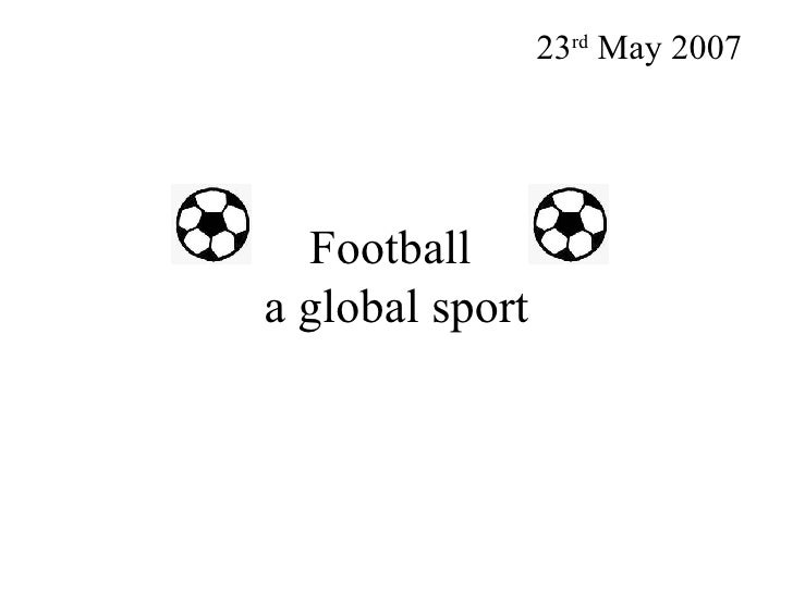 Football  a global sport 23 rd  May 2007