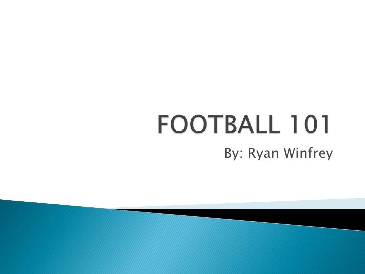 FOOTBALL 101<br />By: Ryan Winfrey <br />
