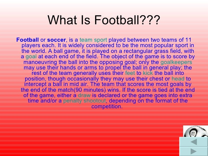 What Is Football??? <ul><li>Football  or  soccer , is a  team sport  played between two teams of 11 players each. It is wi...