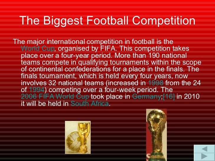 The Biggest Football Competition <ul><li>The major international competition in football is the  World Cup , organised by ...