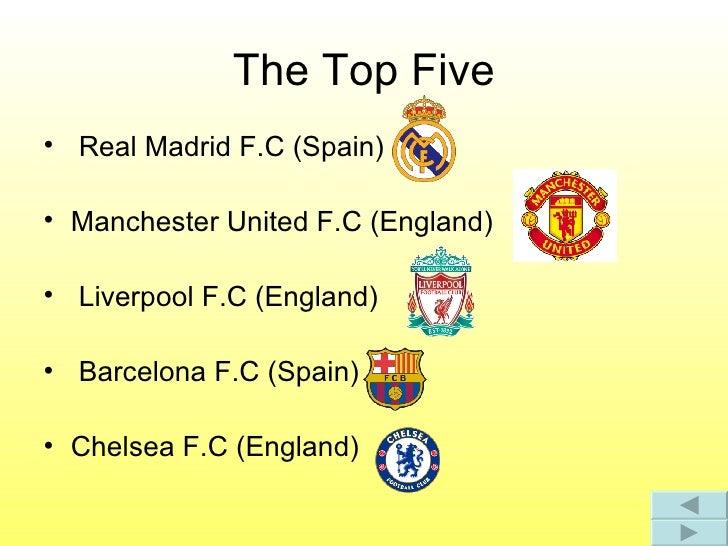 The Top Five <ul><li>Real Madrid F.C (Spain) </li></ul><ul><li>Manchester United F.C (England) </li></ul><ul><li>Liverpool...