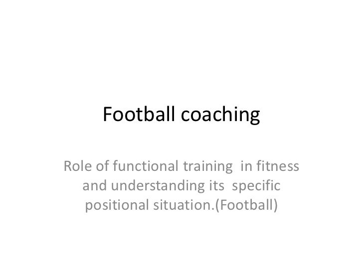 Football coachingRole of functional training in fitness   and understanding its specific   positional situation.(Football)