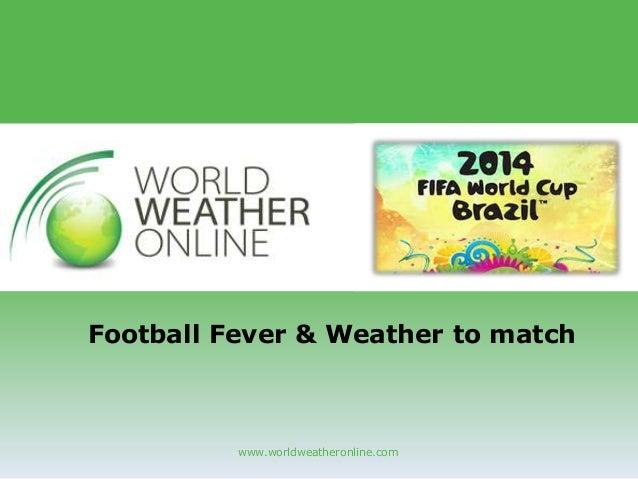 www.worldweatheronline.com Football Fever & Weather to match