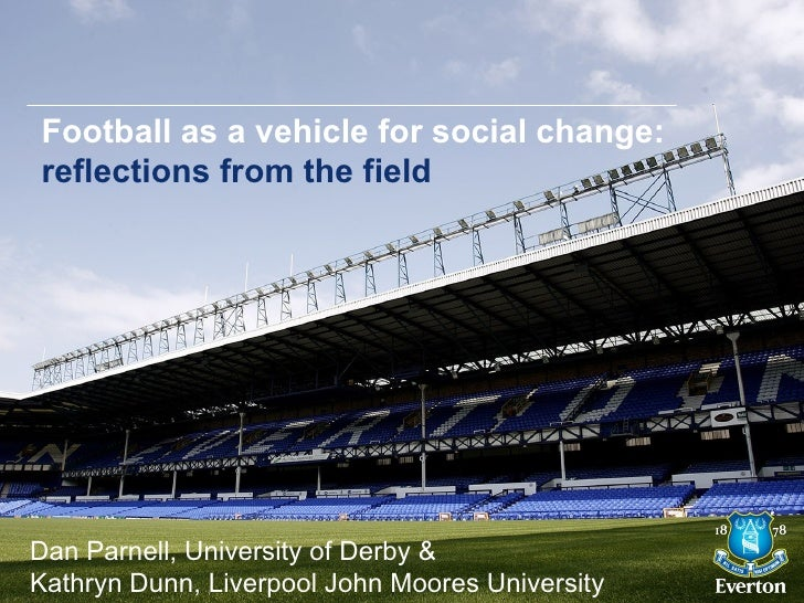 Football as a vehicle for social change:reflections from the fieldDan Parnell, University of Derby &Kathryn Dunn, Liverpoo...