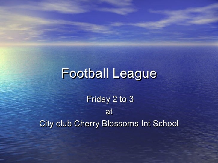 Football League            Friday 2 to 3                  atCity club Cherry Blossoms Int School