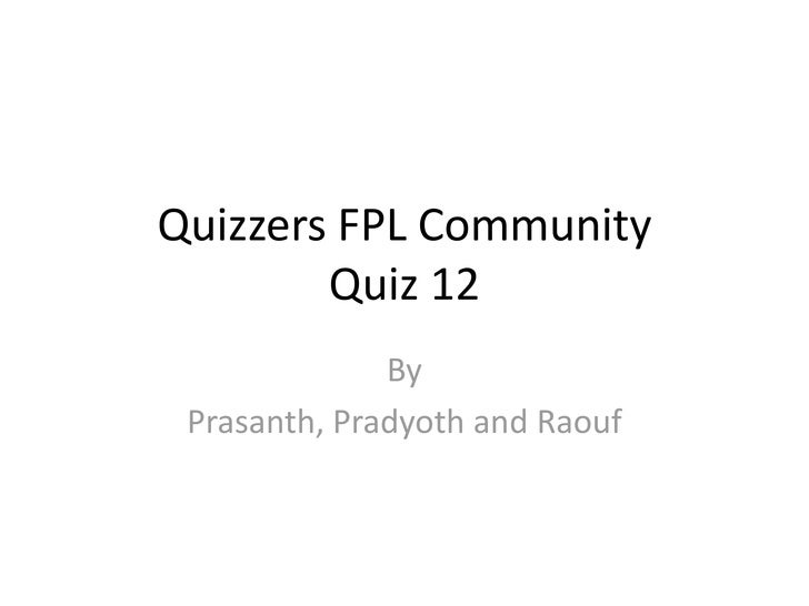 Quizzers FPL Community        Quiz 12              By Prasanth, Pradyoth and Raouf