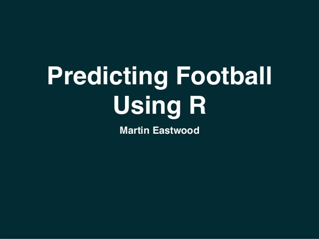 Predicting Football  Using R  Martin Eastwood