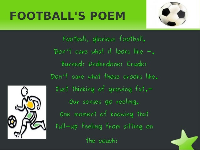 FOOTBALLS POEM        Football, glorious football.      Dont care what it looks like -.        Burned! Underdone! Crude!  ...