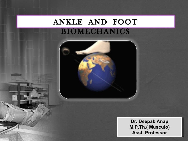 Dr. Deepak Anap M.P.Th.( Musculo) Asst. Professor ANKLE  AND  FOOT BIOMECHANICS