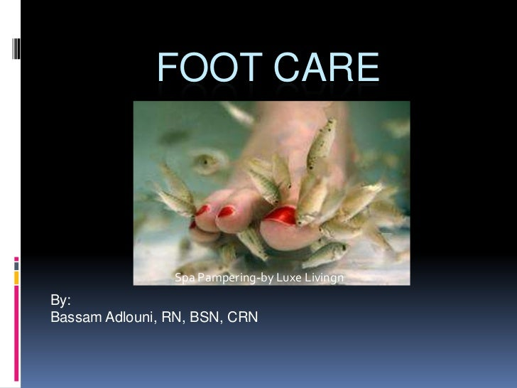 Foot Care<br />By:<br />Bassam Adlouni, RN, BSN, CRN<br />Spa Pampering-by LuxeLivingn<br />
