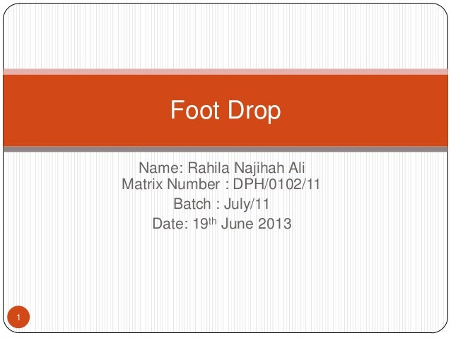Name: Rahila Najihah AliMatrix Number : DPH/0102/11Batch : July/11Date: 19th June 20131Foot Drop