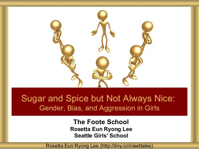 Sugar and Spice but Not Always Nice: Gender, Bias, and Aggression in Girls The Foote School Rosetta Eun Ryong Lee Seattle ...