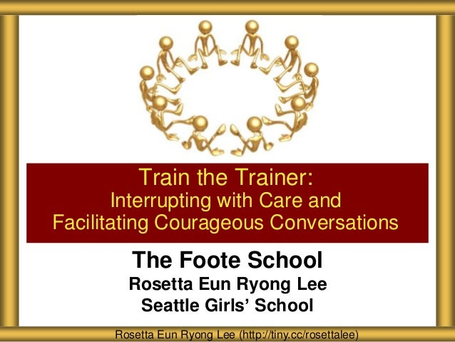 Train the Trainer: Interrupting with Care and Facilitating Courageous Conversations  The Foote School Rosetta Eun Ryong Le...