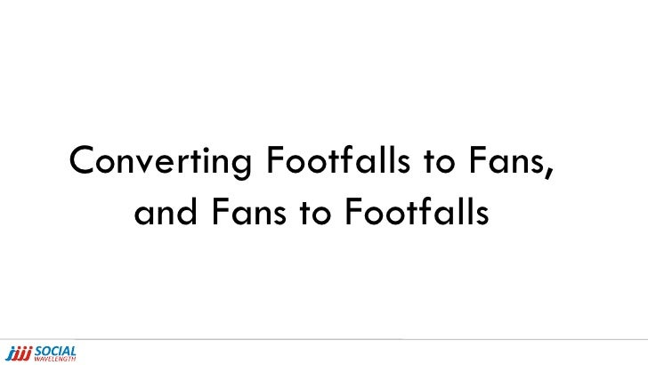 Converting Footfalls to Fans, and Fans to Footfalls