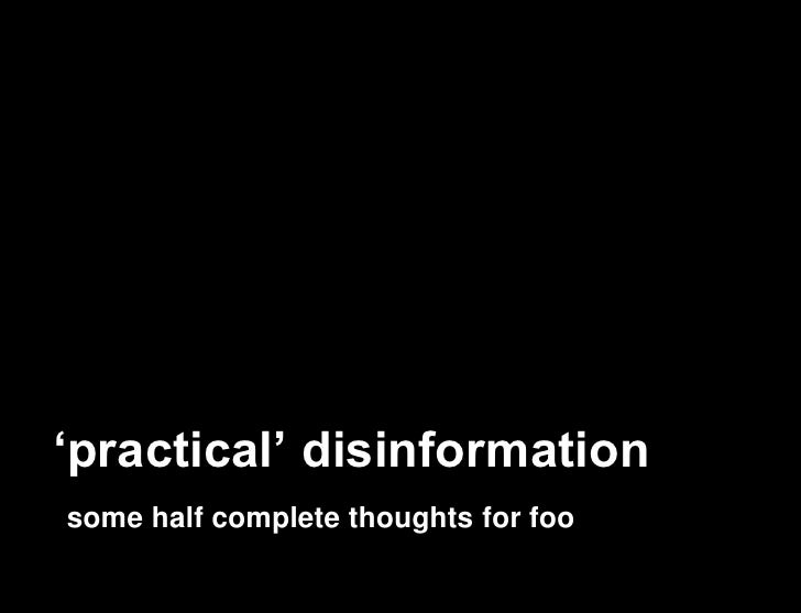 'practical' disinformation some half complete thoughts for foo
