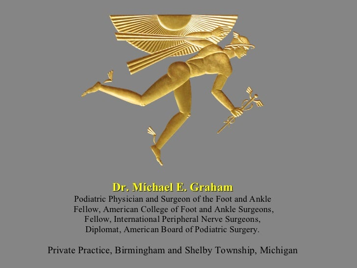<ul><li>Dr. Michael E. Graham </li></ul><ul><li>Podiatric Physician and Surgeon of the Foot and Ankle </li></ul><ul><li>Fe...