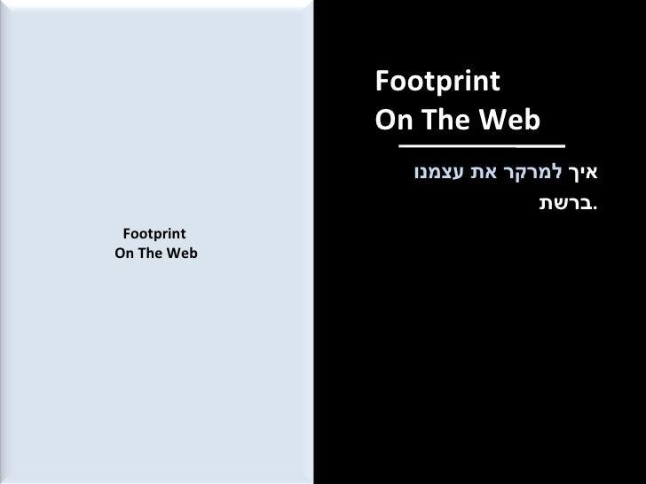 Footprint  On The Web איך  למרקר את עצמנו  ברשת . Footprint  On The Web