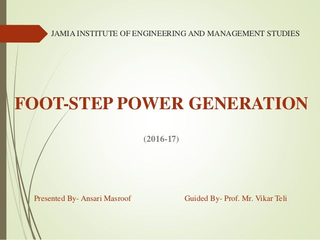 JAMIA INSTITUTE OF ENGINEERING AND MANAGEMENT STUDIES FOOT-STEP POWER GENERATION (2016-17) Presented By- Ansari Masroof Gu...