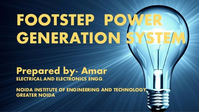 FOOTSTEP POWER GENERATION SYSTEM Prepared by- Amar ELECTRICAL AND ELECTRONICS ENGG. NOIDA INSTITUTE OF ENGINEERING AND TEC...