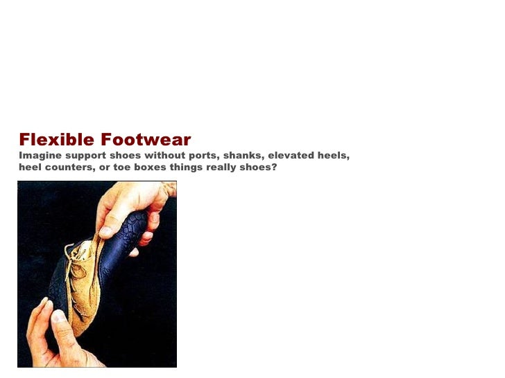 Flexible Footwear   Imagine support shoes without ports, shanks, elevated heels, heel counters, or toe boxes things really...