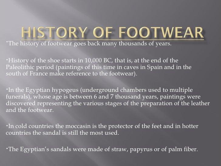 <ul><li>The history of footwear goes back many thousands of years.   </li></ul><ul><li>History of the shoe starts in 10,00...