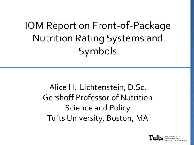 IOM Report on Front-of-Package Nutrition Rating Systems and Symbols Alice H. Lichtenstein, D.Sc. Gershoff Professor of Nut...