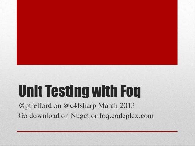 Unit Testing with Foq@ptrelford on @c4fsharp March 2013Go download on Nuget or foq.codeplex.com