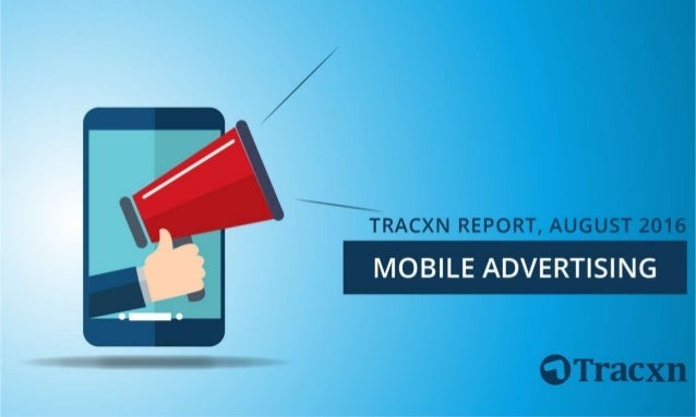 Mobile Advertising Report, August 2016 Tracxn World's Largest Startup Research Platform 2