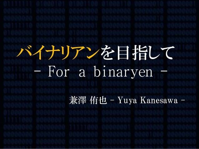 1/116 バイナリアンを目指して - For a binaryen - 兼澤 侑也 - Yuya Kanesawa -