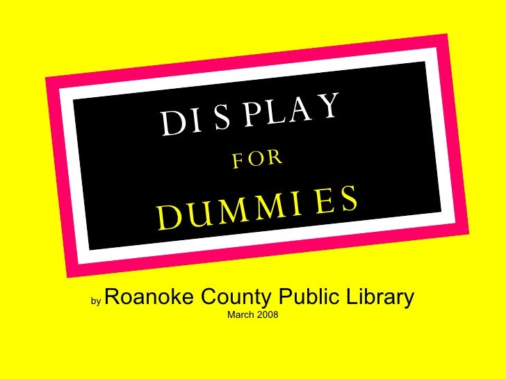 by  Roanoke County Public Library March 2008 DISPLAY FOR DUMMIES