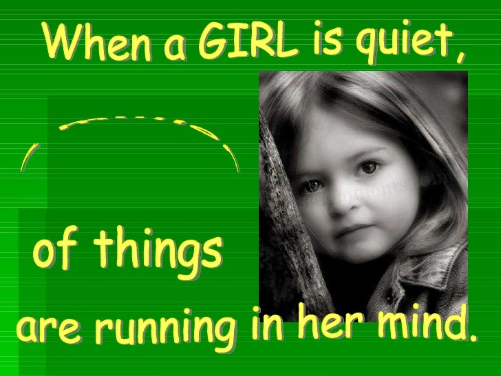 When a GIRL is quiet, are running in her mind. a million  of things