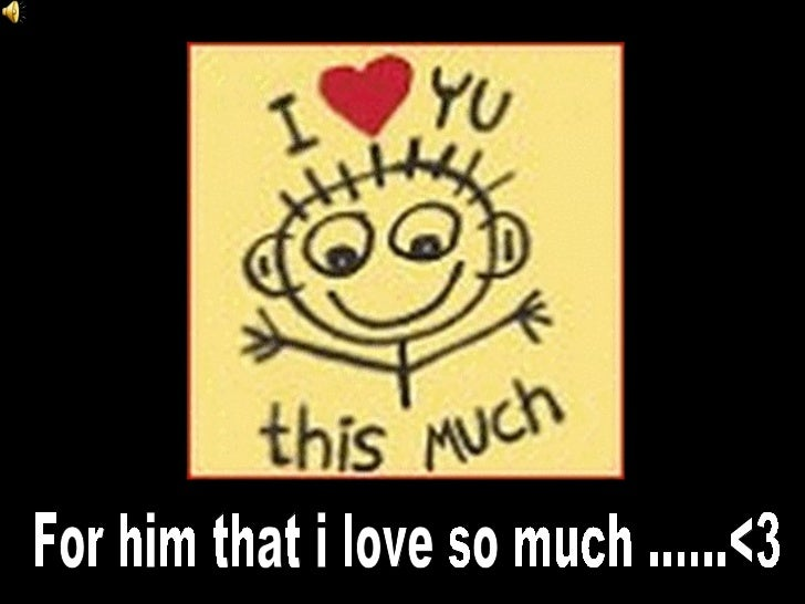 For him that i love so much ......<3