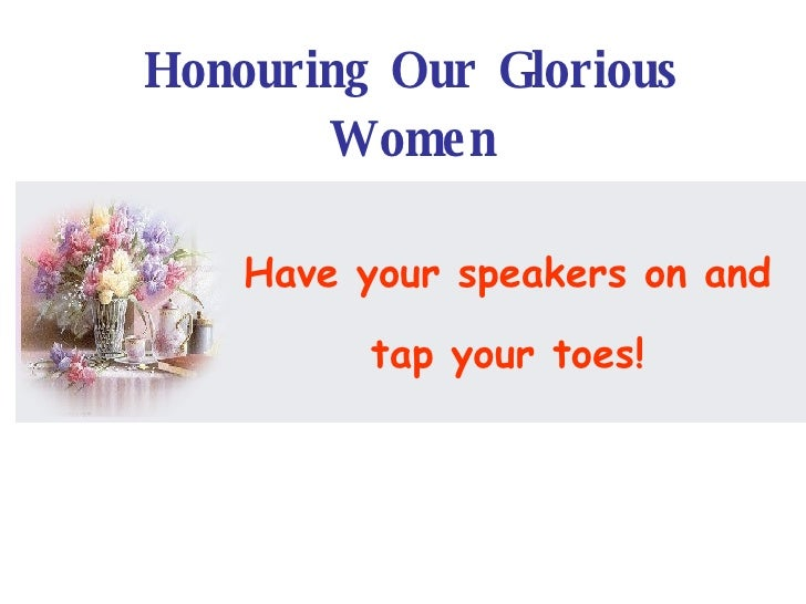 Have your speakers on and  tap your toes! Honouring Our Glorious Women