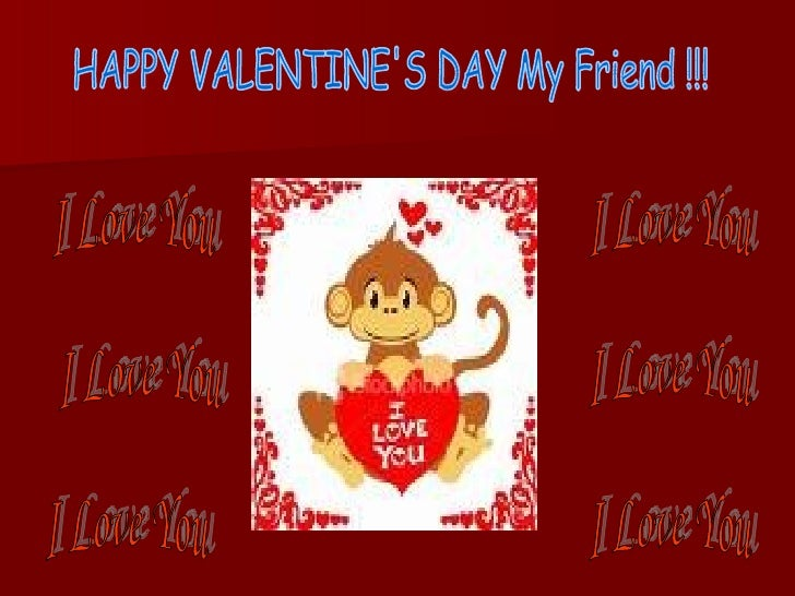 HAPPY VALENTINE'S DAY My Friend !!! I Love You I Love You I Love You I Love You I Love You I Love You