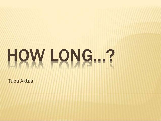 HOW LONG…? Tuba Aktas