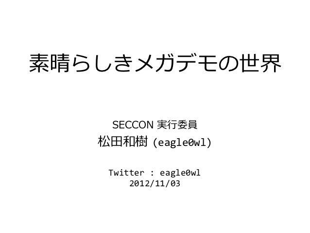 素晴らしきメガデモの世界    SECCON 実行委員   松田和樹 (eagle0wl)    Twitter : eagle0wl        2012/11/03
