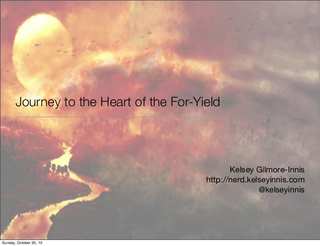 Journey to the Heart of the For-Yield  Kelsey Gilmore-Innis http://nerd.kelseyinnis.com @kelseyinnis  Sunday, October 20, ...
