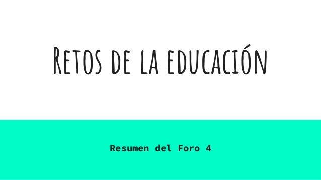 Retos de la educación Resumen del Foro 4