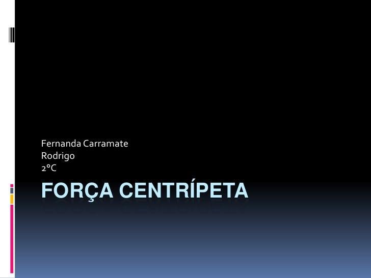 Força Centrípeta<br />Fernanda Carramate<br />Rodrigo<br />2°C<br />