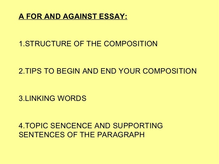 A FOR AND AGAINST ESSAY: 1.STRUCTURE OF THE COMPOSITION 2.TIPS TO BEGIN AND END YOUR COMPOSITION 3. LINKING WORDS 4.TOPIC ...