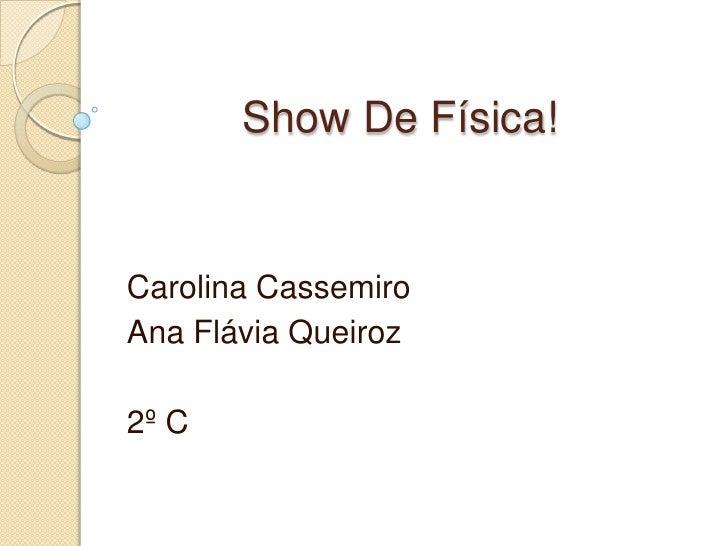 Show De Física!<br />Carolina Cassemiro<br />Ana Flávia Queiroz<br />2º C<br />